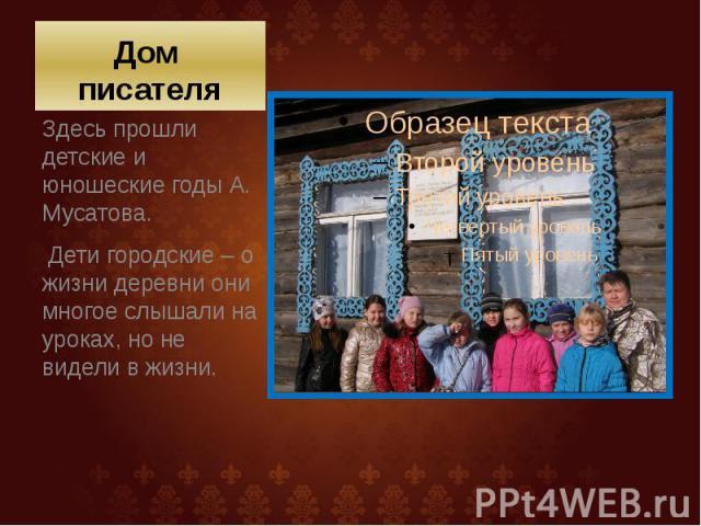 Дом писателя Здесь прошли детские и юношеские годы А. Мусатова. Дети городские – о жизни деревни они многое слышали на уроках, но не видели в жизни.