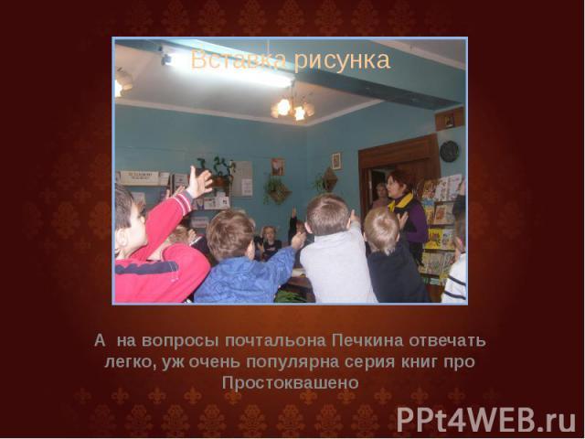А на вопросы почтальона Печкина отвечать легко, уж очень популярна серия книг про Простоквашено А на вопросы почтальона Печкина отвечать легко, уж очень популярна серия книг про Простоквашено