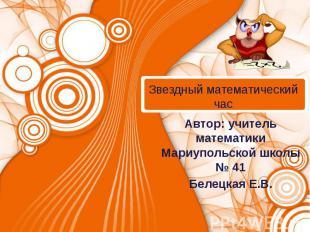 Звездный математический час Автор: учитель математики Мариупольской школы № 41Бе