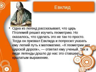 Евклид Одна из легенд рассказывает, что царь Птолемей решил изучить геометрию. Н