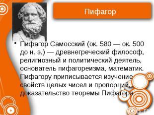 Пифагор Самосский (ок. 580 — ок. 500 до н. э.) — древнегреческий философ, религи