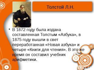 В 1872 году была издана составленная Толстым «Азбука», в 1875 году вышли в свет