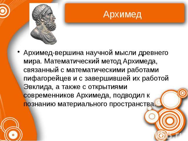 Архимед-вершина научной мысли древнего мира. Математический метод Архимеда, связанный с математическими работами пифагорейцев и с завершившей их работой Эвклида, а также с открытиями современников Архимеда, подводил к познанию материального пространства.