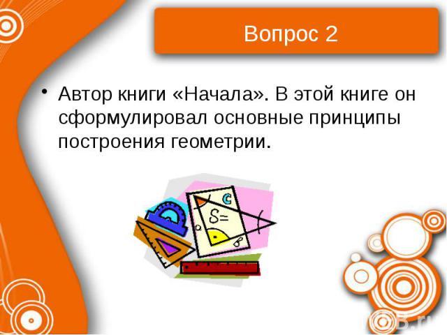 Вопрос 2 Автор книги «Начала». В этой книге он сформулировал основные принципы построения геометрии.