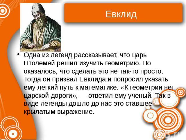 Евклид Одна из легенд рассказывает, что царь Птолемей решил изучить геометрию. Но оказалось, что сделать это не так-то просто. Тогда он призвал Евклида и попросил указать ему легкий путь к математике. «К геометрии нет царской дороги», — ответил ему …