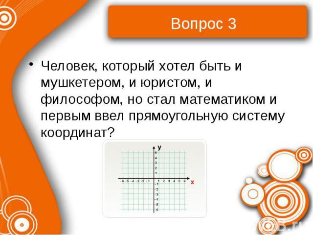 Вопрос 3 Человек, который хотел быть и мушкетером, и юристом, и философом, но стал математиком и первым ввел прямоугольную систему координат?