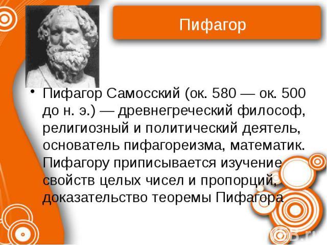 Пифагор Самосский (ок. 580 — ок. 500 до н. э.) — древнегреческий философ, религиозный и политический деятель, основатель пифагореизма, математик. Пифагору приписывается изучение свойств целых чисел и пропорций, доказательство теоремы Пифагора