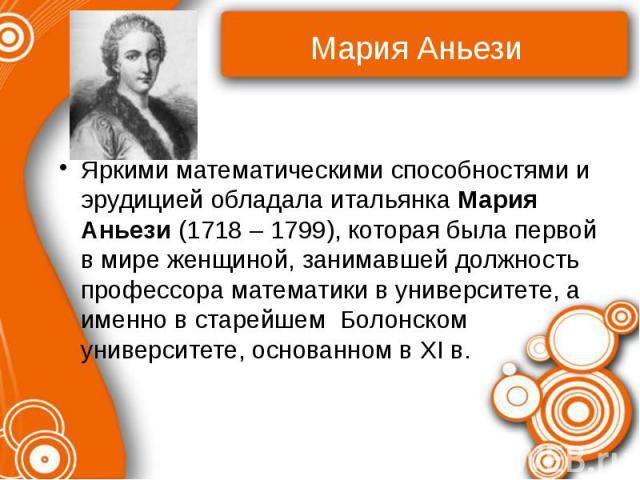 Яркими математическими способностями и эрудицией обладала итальянка Мария Аньези (1718 – 1799), которая была первой в мире женщиной, занимавшей должность профессора математики в университете, а именно в старейшем Болонском университете, основанном в XI в.