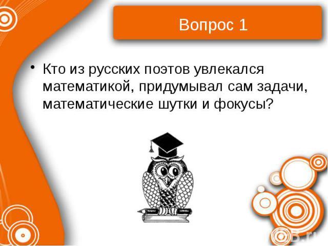 Кто из русских поэтов увлекался математикой, придумывал сам задачи, математические шутки и фокусы?