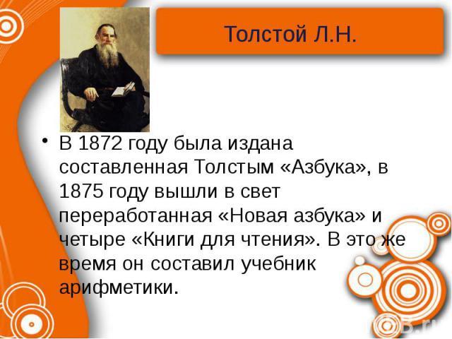 В 1872 году была издана составленная Толстым «Азбука», в 1875 году вышли в свет переработанная «Новая азбука» и четыре «Книги для чтения». В это же время он составил учебник арифметики.