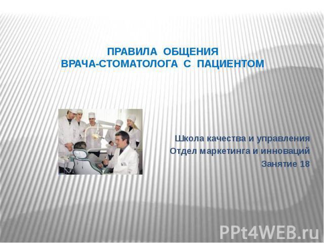 ПРАВИЛА ОБЩЕНИЯВРАЧА-СТОМАТОЛОГА С ПАЦИЕНТОМШкола качества и управленияОтдел маркетинга и инновацийЗанятие 18