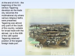 At the end of XVIII - the beginning of the XIX century Taganrog develops as the