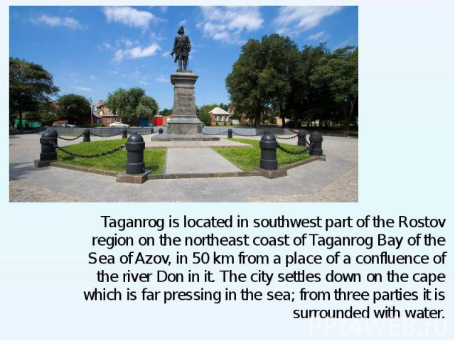 Taganrog is located in southwest part of the Rostov region on the northeast coast of Taganrog Bay of the Sea of Azov, in 50 km from a place of a confluence of the river Don in it. The city settles down on the cape which is far pressing in the sea; f…