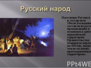Население России в 17 в.составляло 10млн.Большинство составляли русские проживав