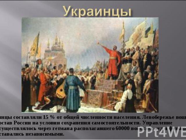 Украинцы составляли 15 % от общей численности населения. Левобережье вошло в состав России на условии сохранения самостоятельности. Управление осуществлялось через гетмана располагавшего 60000 войском, суд и финансы оставались независимыми. Украинцы…