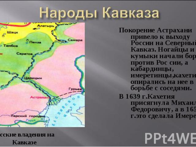 Покорение Астрахани привело к выходу России на Северный Кавказ. Ногайцы и кумыки начали борьбу против Рос сии, а кабардинцы, имеретинцы,кахетинцы опирались на нее в борьбе с соседями. Покорение Астрахани привело к выходу России на Северный Кавказ. Н…