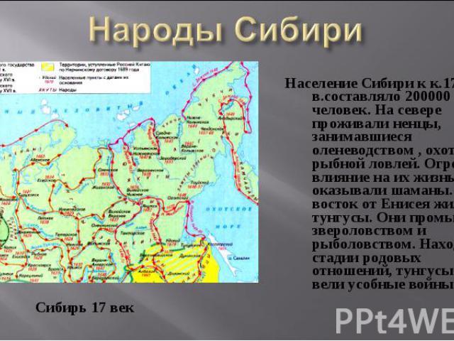 Население Сибири к к.17 в.составляло 200000 человек. На севере проживали ненцы, занимавшиеся оленеводством , охотой и рыбной ловлей. Огромное влияние на их жизнь оказывали шаманы. На восток от Енисея жили тунгусы. Они промышляли звероловством и рыбо…