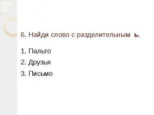 6. Найди слово с разделительным ь. 1. Пальто2. Друзья3. Письмо
