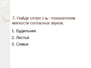 7. Найди слово с ь - показателем мягкости согласных звуков. 1. Будильник2. Листь