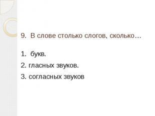9. В слове столько слогов, сколько… 1. букв.2. гласных звуков.3. согласных звуко