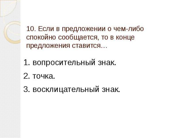 10. Если в предложении о чем-либо спокойно сообщается, то в конце предложения ставится… 1. вопросительный знак.2. точка.3. восклицательный знак.