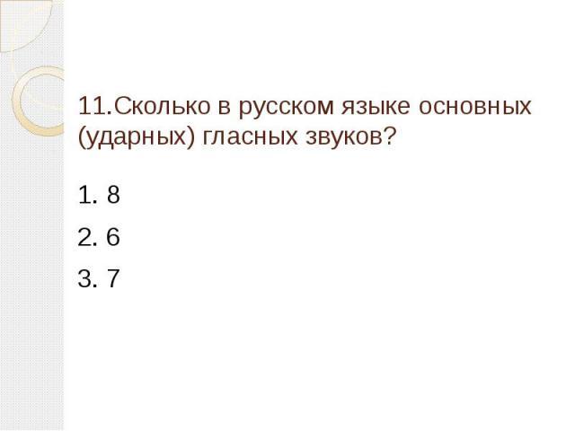 11.Сколько в русском языке основных (ударных) гласных звуков? 1. 82. 63. 7