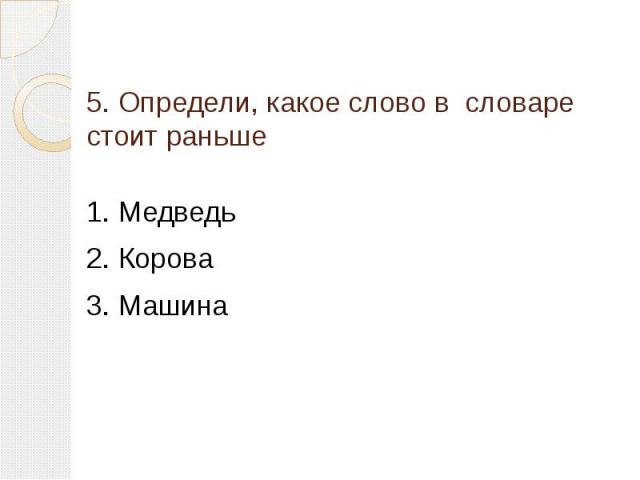5. Определи, какое слово в словаре стоит раньше 1. Медведь2. Корова3. Машина