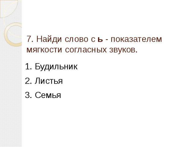 7. Найди слово с ь - показателем мягкости согласных звуков. 1. Будильник2. Листья3. Семья