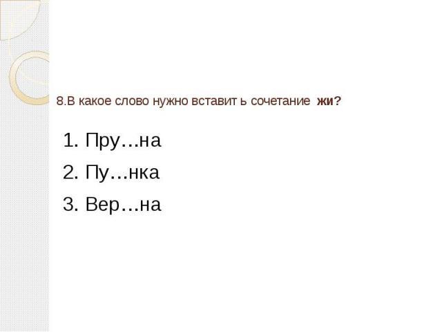 8.В какое слово нужно вставит ь сочетание жи? 1. Пру…на 2. Пу…нка3. Вер…на