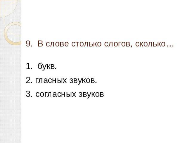 9. В слове столько слогов, сколько… 1. букв.2. гласных звуков.3. согласных звуков