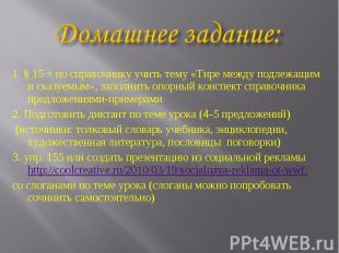 1. § 15 + по справочнику учить тему «Тире между подлежащим и сказуемым», заполни