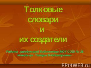 Толковые словарии их создателиРабота заведующей библиотеки МОУ СОШ № 36Ковальчук