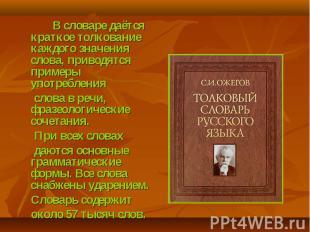 В словаре даётся краткое толкование каждого значения слова, приводятся примеры у