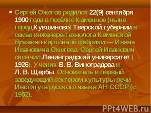 Сергей Ожегов родился 22(9) сентября 1900года в посёлке Каменное (ныне город Ку