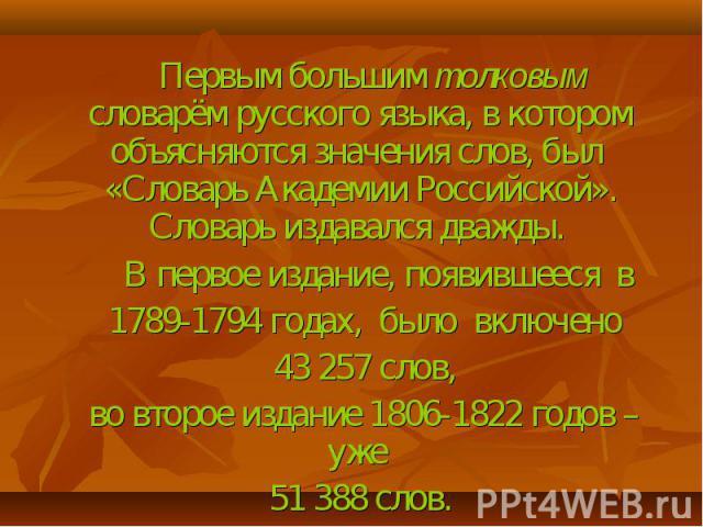 Первым большим толковым словарём русского языка, в котором объясняются значения слов, был «Словарь Академии Российской». Словарь издавался дважды. В первое издание, появившееся в 1789-1794 годах, было включено 43 257 слов, во второе издание 1806-182…