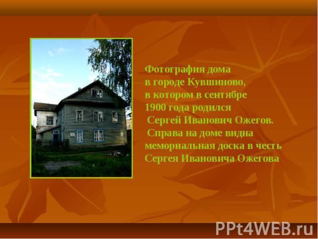 Фотография домав городе Кувшиново, в котором в сентябре 1900 года родился Сергей Иванович Ожегов. Справа на доме видна мемориальная доска в честь Сергея Ивановича Ожегова