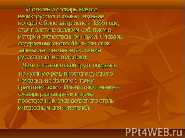 «Толковый словарь живого великорусского языка», издание которого было завершено в 1866 году, стал поистине великим событием в истории отечественной науки. Словарь, содержащий около 200 тысяч слов, запечатлел реальное состояние русского языка той эпо…