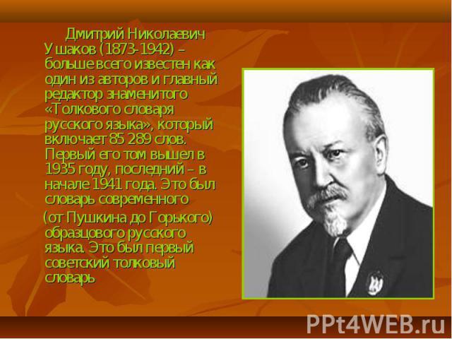 Дмитрий Николаевич Ушаков (1873-1942) – больше всего известен как один из авторов и главный редактор знаменитого «Толкового словаря русского языка», который включает 85 289 слов. Первый его том вышел в 1935 году, последний – в начале 1941 года. Это …