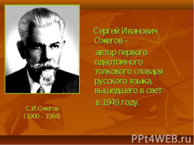 Сергей Иванович Ожегов – автор первого однотомного толкового словаря русского языка, вышедшего в свет в 1949 году.С.И.Ожегов(1900 – 1964)
