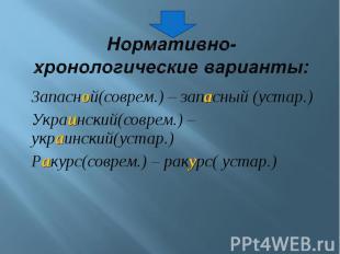 Нормативно-хронологические варианты: Запасной(соврем.) – запасный (устар.)Украин