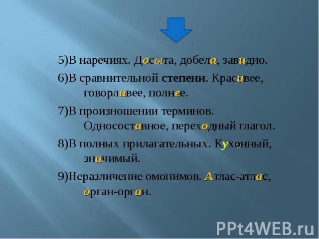 5)В наречиях. Досыта, добела, завидно.6)В сравнительной степени. Красивее, говорливее, полнее.7)В произношении терминов. Односоставное, переходный глагол.8)В полных прилагательных. Кухонный, значимый.9)Неразличение омонимов. Атлас-атлас, орган-орган.