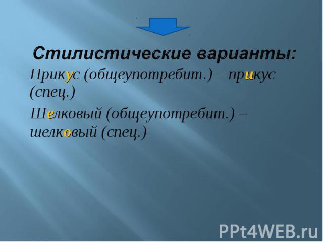 Стилистические варианты: Прикус (общеупотребит.) – прикус (спец.)Шелковый (общеупотребит.) – шелковый (спец.)
