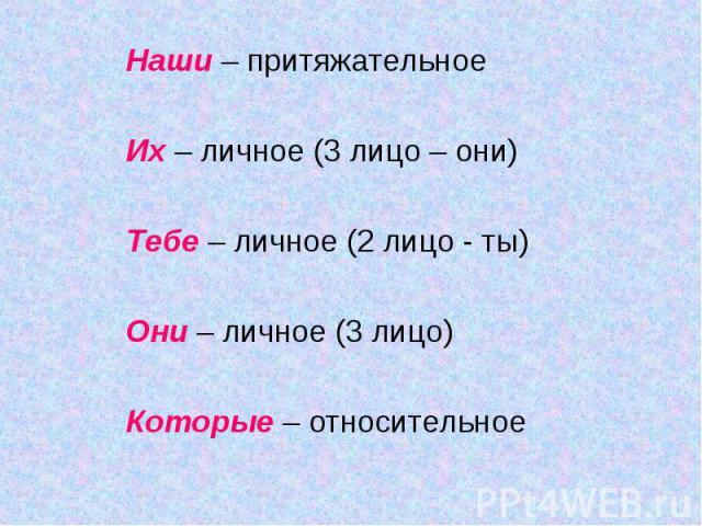 Наши – притяжательноеИх – личное (3 лицо – они)Тебе – личное (2 лицо - ты)Они – личное (3 лицо)Которые – относительное