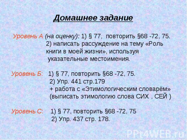 Домашнее задание Уровень А (на оценку): 1) § 77, повторить §68 -72, 75. 2) написать рассуждение на тему «Роль книги в моей жизни», используя указательные местоимения.Уровень Б: 1) § 77, повторить §68 -72, 75. 2) Упр. 441 стр.179 + работа с «Этимолог…
