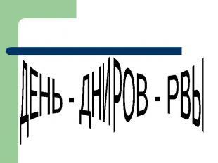 ДЕНЬ - ДНИРОВ - РВЫ