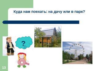 Куда нам поехать: на дачу или в парк?