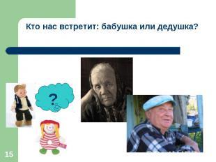 Кто нас встретит: бабушка или дедушка?
