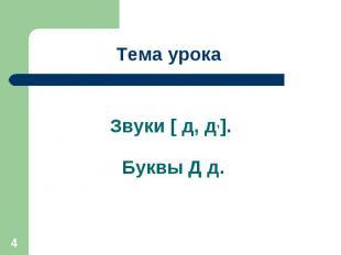 Тема урока Звуки [ д, д,]. Буквы Д д.