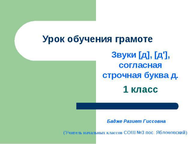 Урок обучения грамоте Звуки [д], [д'], согласная строчная буква д.1 классБадже Разиет Гиссовна(Учитель начальных классов СОШ №3 пос. Яблоновский)