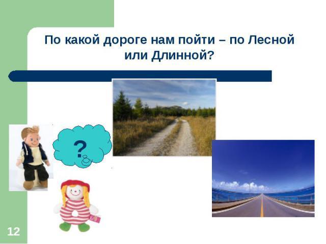 По какой дороге нам пойти – по Лесной или Длинной?